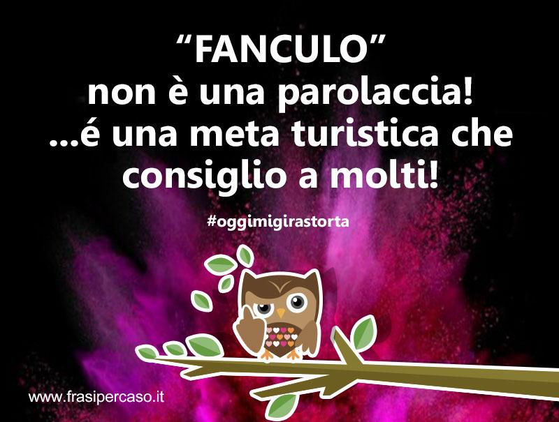 """""""Fanculo"""" non è una parolaccia! ...é una meta turistica che consiglio a molti!"""