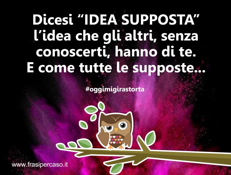 """Dicesi """"IDEA SUPPOSTA"""" l'idea che gli altri, senza conoscerti, hanno di te. E come tutte le supposte..."""