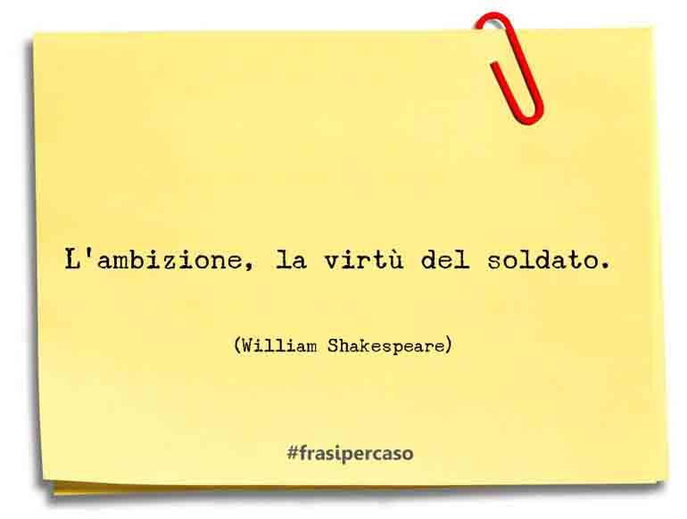 L'ambizione, la virtù del soldato.