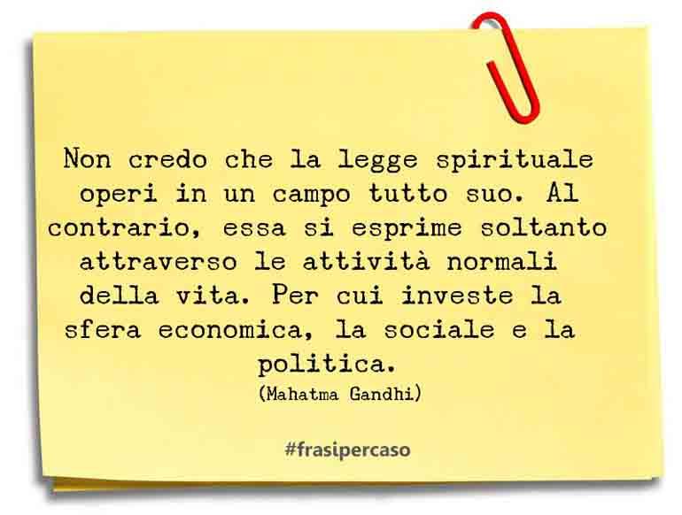 Non credo che la legge spirituale operi in un campo tutto suo. Al contrario, essa si esprime soltanto attraverso le attività normali della vita. Per cui investe la sfera economica, la sociale e la politica.
