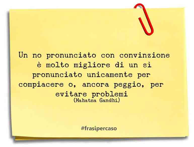 Un no pronunciato con convinzione è molto migliore di un sì pronunciato unicamente per compiacere o, ancora peggio, per evitare problemi