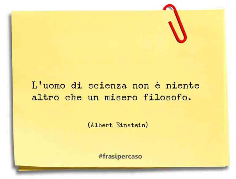 L'uomo di scienza non è niente altro che un misero filosofo.