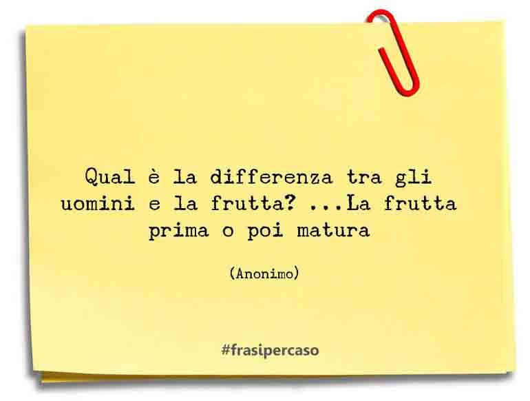 Qual è la differenza tra gli uomini e la frutta? ...La frutta prima o poi matura