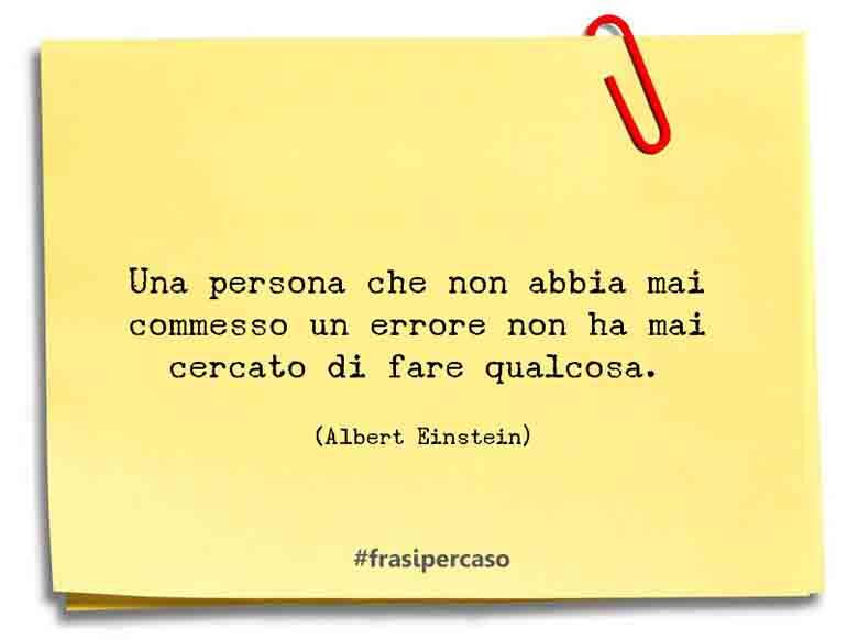 Una persona che non abbia mai commesso un errore non ha mai cercato di fare qualcosa.