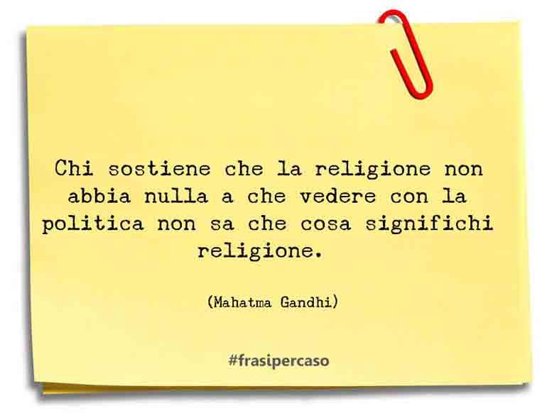 Chi sostiene che la religione non abbia nulla a che vedere con la politica non sa che cosa significhi religione.