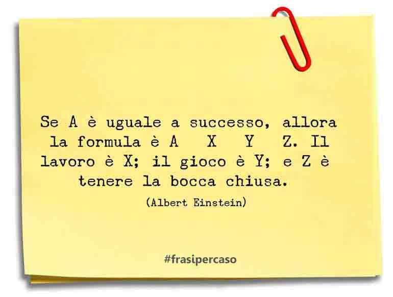 Se A è uguale a successo, allora la formula è A = X + Y + Z. Il lavoro è X; il gioco è Y; e Z è tenere la bocca chiusa.