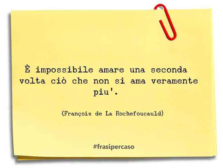 È impossibile amare una seconda volta ciò che non si ama veramente più.