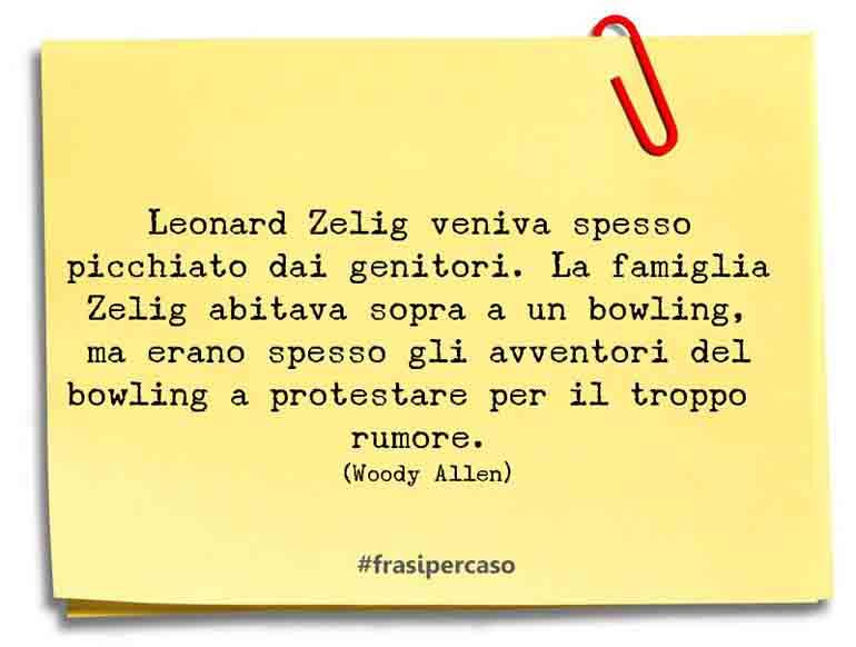 Leonard Zelig veniva spesso picchiato dai genitori. La famiglia Zelig abitava sopra a un bowling, ma erano spesso gli avventori del bowling a protestare per il troppo rumore.