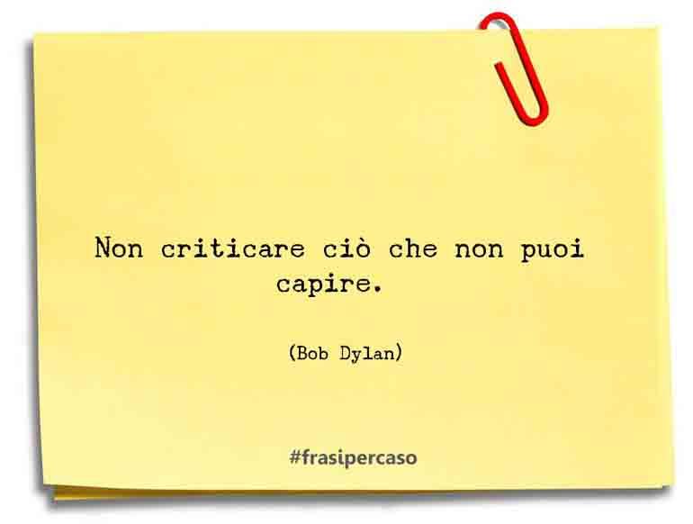 Non criticare ciò che non puoi capire.