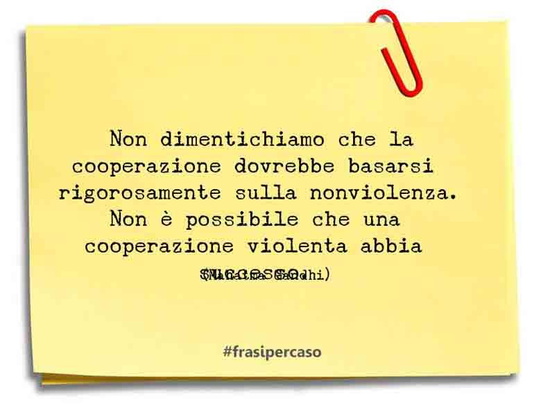 Non dimentichiamo che la cooperazione dovrebbe basarsi rigorosamente sulla nonviolenza. Non è possibile che una cooperazione violenta abbia successo.