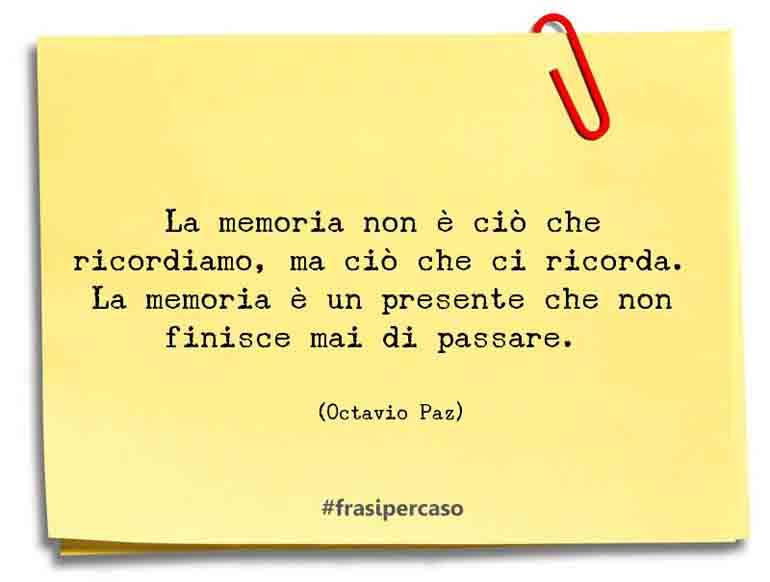 La memoria non è ciò che ricordiamo, ma ciò che ci ricorda. La memoria è un presente che non finisce mai di passare.