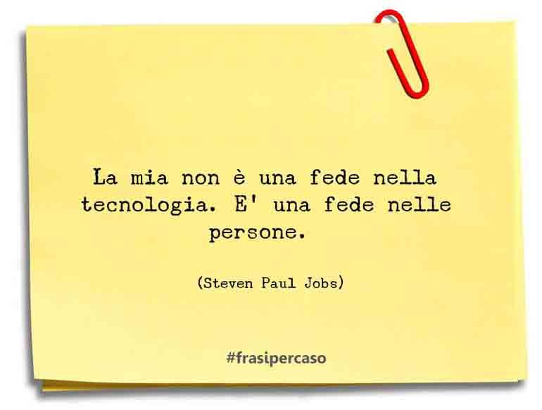 La mia non è una fede nella tecnologia. E' una fede nelle persone.