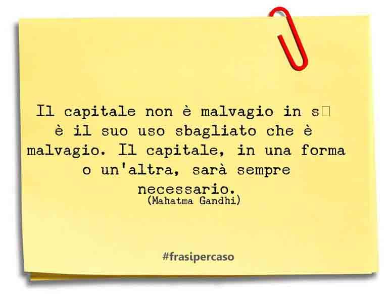 Il capitale non è malvagio in sé; è il suo uso sbagliato che è malvagio. Il capitale, in una forma o un'altra, sarà sempre necessario.