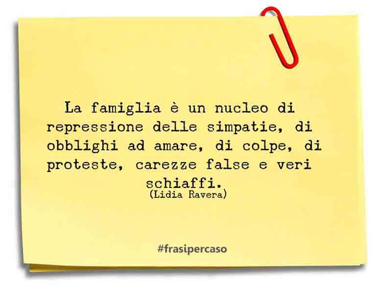La famiglia è un nucleo di repressione delle simpatie, di obblighi ad amare, di colpe, di proteste, carezze false e veri schiaffi.