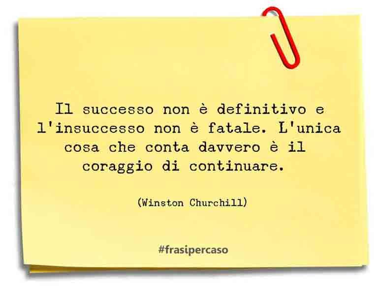 Il successo non è definitivo e l'insuccesso non è fatale. L'unica cosa che conta davvero è il coraggio di continuare.