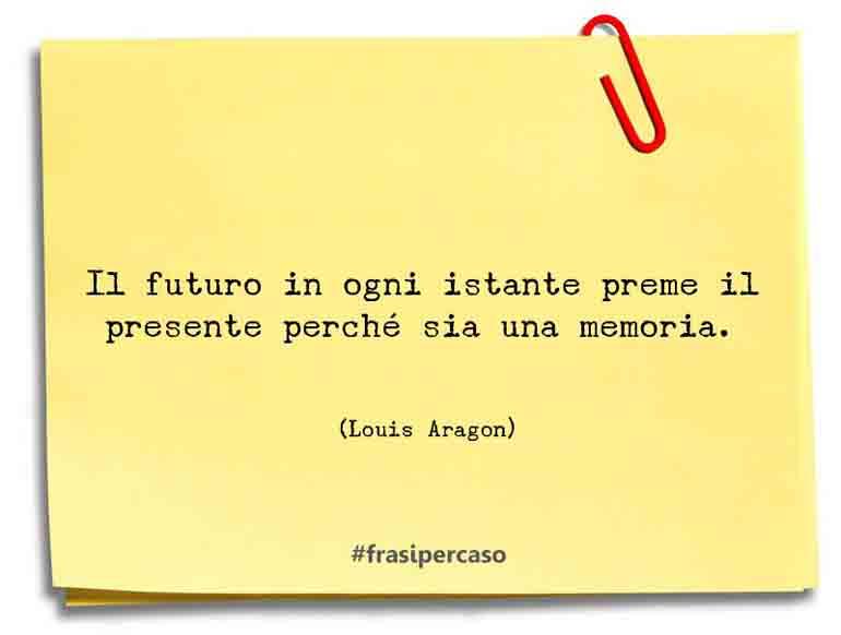 Il futuro in ogni istante preme il presente perché sia una memoria.