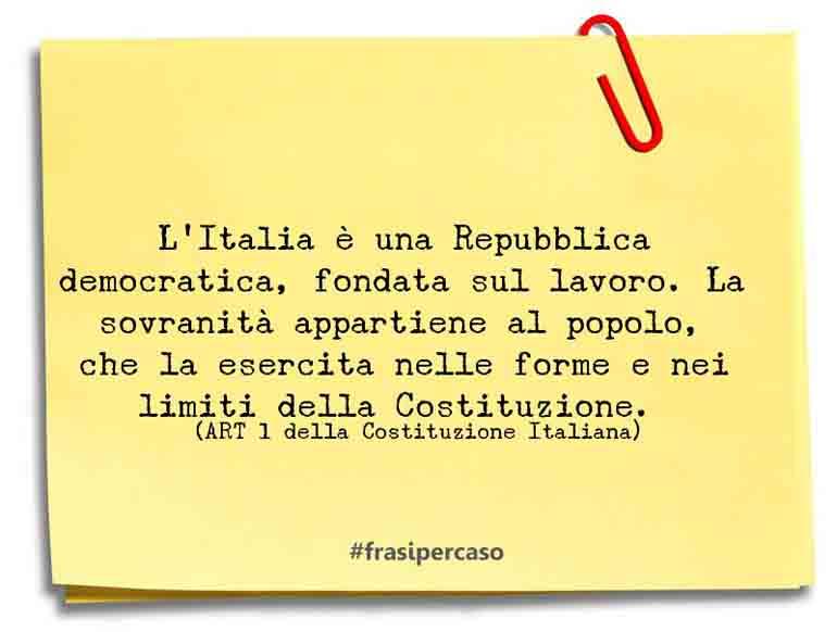 L'Italia è una Repubblica democratica, fondata sul lavoro. La sovranità appartiene al popolo, che la esercita nelle forme e nei limiti della Costituzione.