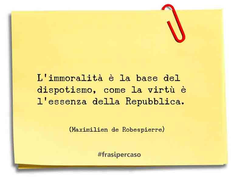 L'immoralità è la base del dispotismo, come la virtù è l'essenza della Repubblica.