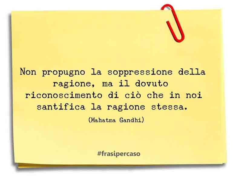 Non propugno la soppressione della ragione, ma il dovuto riconoscimento di ciò che in noi santifica la ragione stessa.