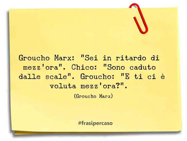 """Groucho Marx: """"Sei in ritardo di mezz'ora"""". Chico: """"Sono caduto dalle scale"""". Groucho: """"E ti ci è voluta mezz'ora?""""."""