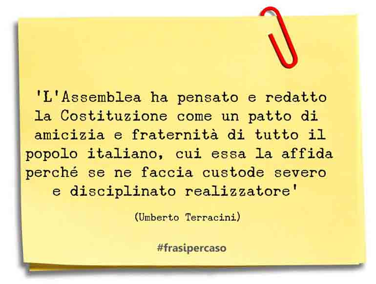 'L'Assemblea ha pensato e redatto la Costituzione come un patto di amicizia e fraternità di tutto il popolo italiano, cui essa la affida perché se ne faccia custode severo e disciplinato realizzatore'