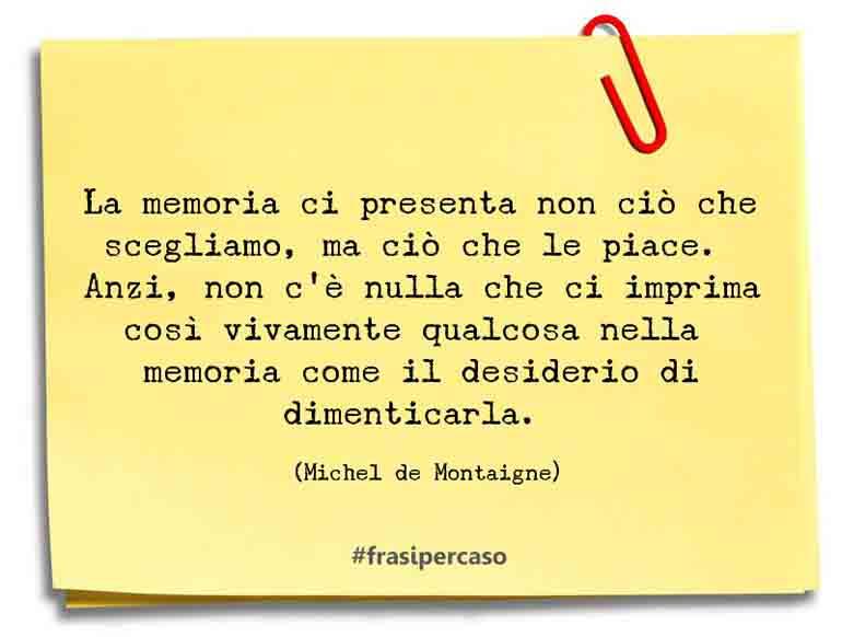 La memoria ci presenta non ciò che scegliamo, ma ciò che le piace. Anzi, non c'è nulla che ci imprima così vivamente qualcosa nella memoria come il desiderio di dimenticarla.