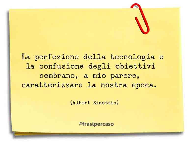 La perfezione della tecnologia e la confusione degli obiettivi sembrano, a mio parere, caratterizzare la nostra epoca.